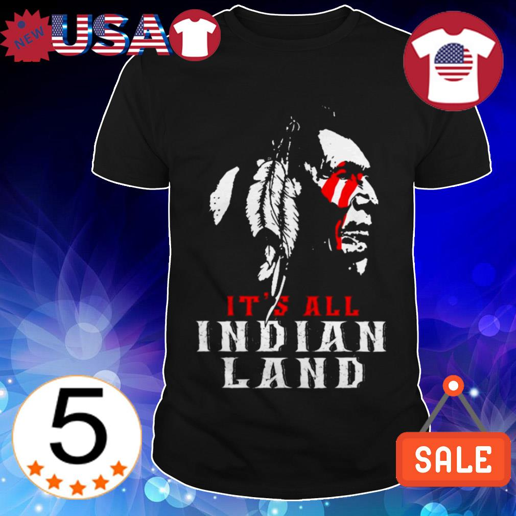 Native American it's all Indian land shirt