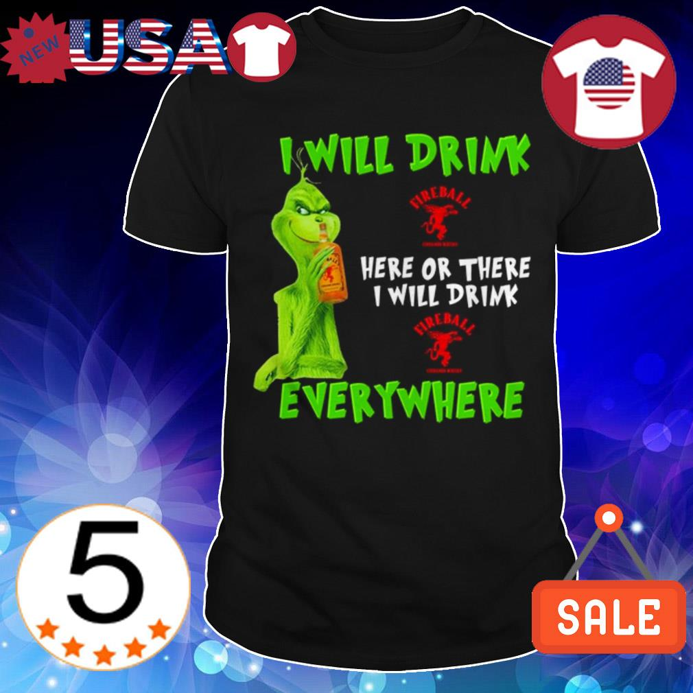 Grinch i will drink Fireball whiskey here or there i will drink everywhere shirt
