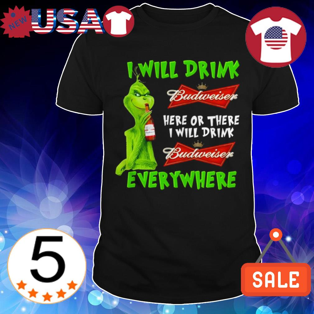 Grinch i will drink Budweiser beer here or there i will drink everywhere shirt