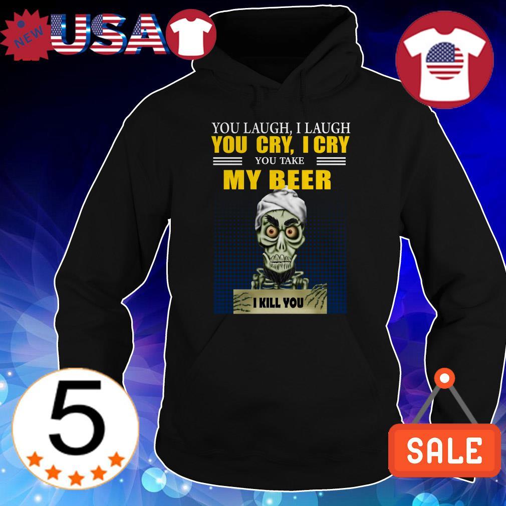 Jeff Dunham you laugh i laugh you cry i cry you take my beer i kill you shirt