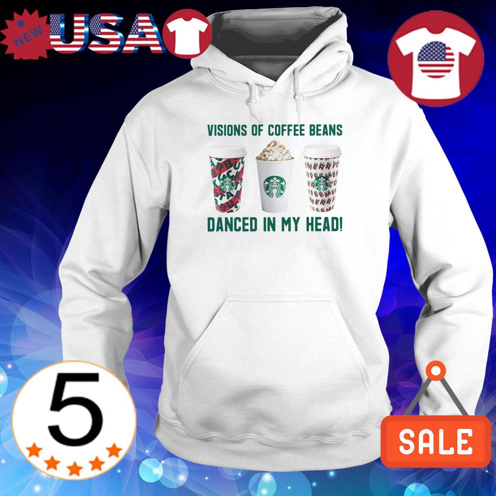 Visions of coffee beans Starbucks danced in my head shirt