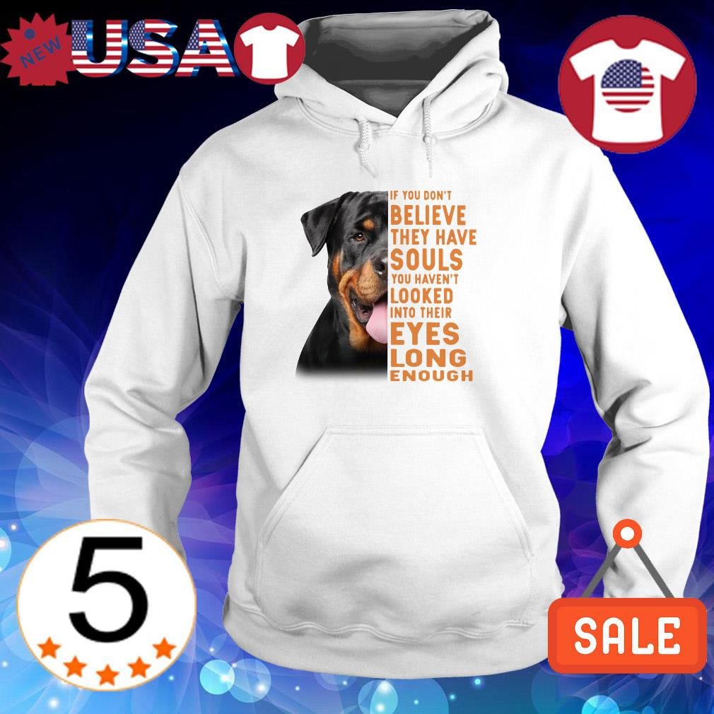 Rottweiler if you don't believe they have souls you haven't looked into their eyes long enough shirt