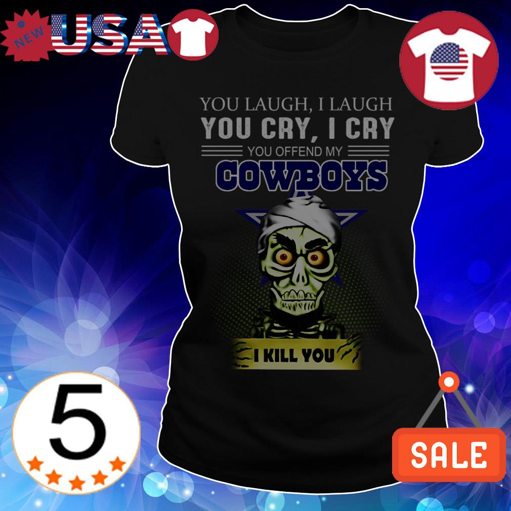 Jeff Dunham you laugh i laugh you cry i cry you offend my Dallas Cowboys i will kill you shirt