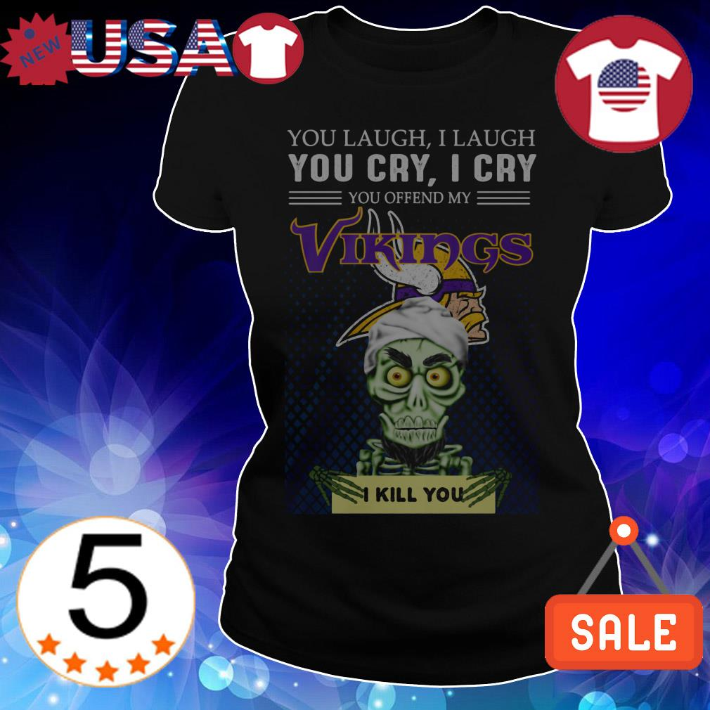 Jeff Dunham you laugh i laugh you cry i cry you offend my Minnesota Vikings i will kill you shirt