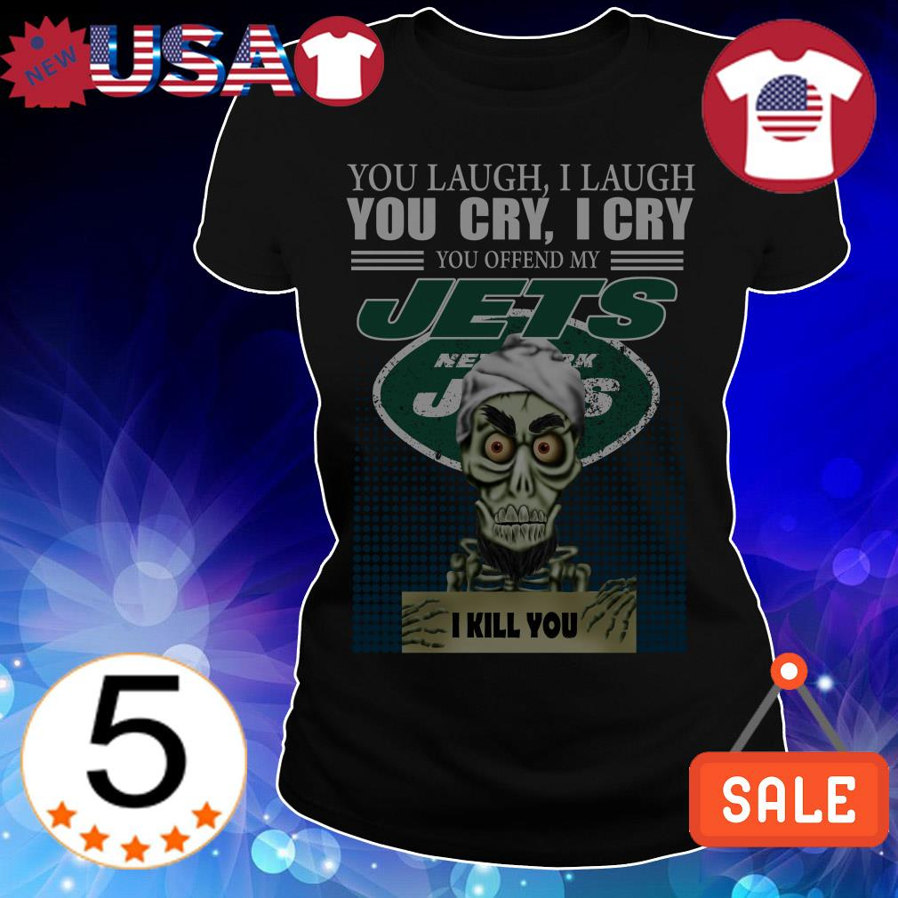 Jeff Dunham you laugh i laugh you cry i cry you offend my New York Jets i will kill you shirt