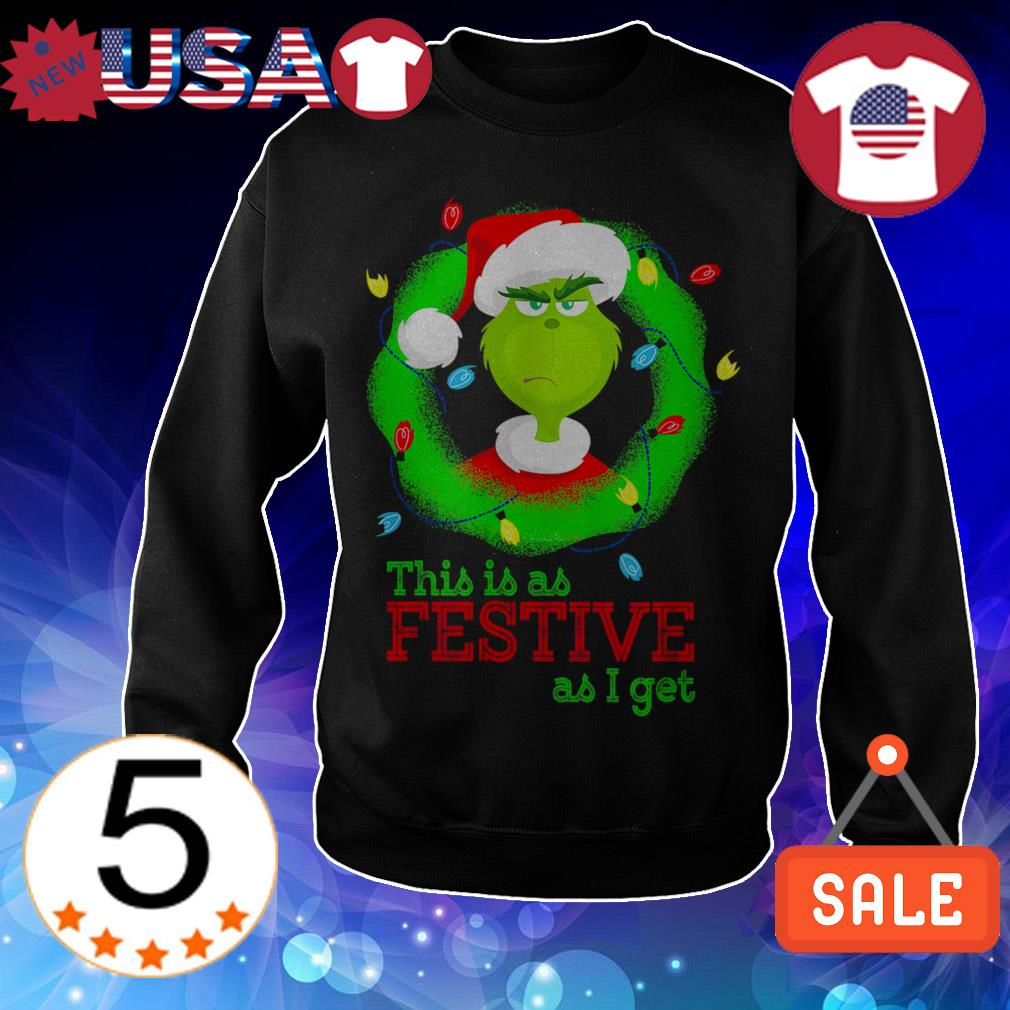 Grinch this is as Festive as i get Christmas sweatshirt