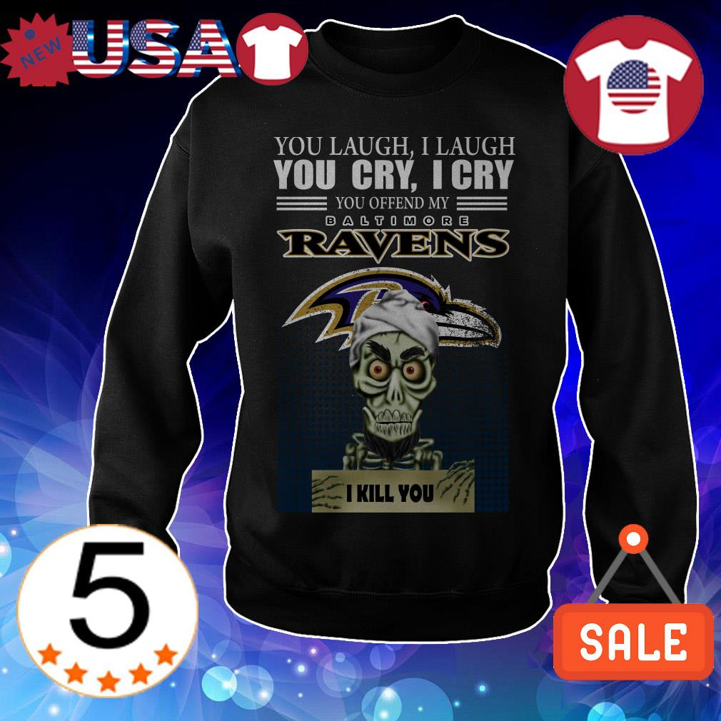 Jeff Dunham you laugh i laugh you cry i cry you offend my Baltimore Ravens i will kill you shirt