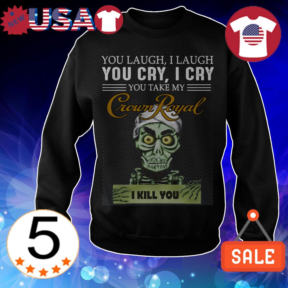 Jeff Dunham you laugh i laugh you cry i cry you offend my Crown Royal i will kill you shirt