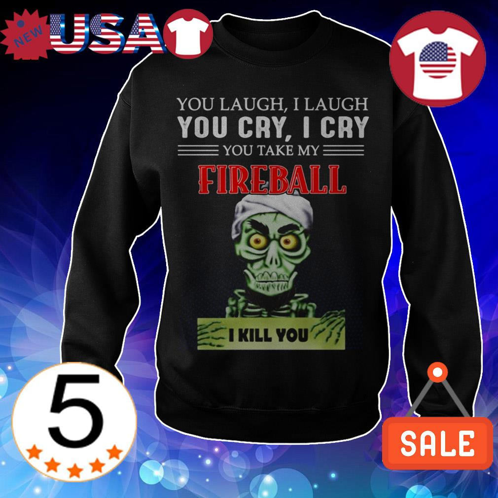 Jeff Dunham you laugh i laugh you cry i cry you offend my Fireball i will kill you shirt