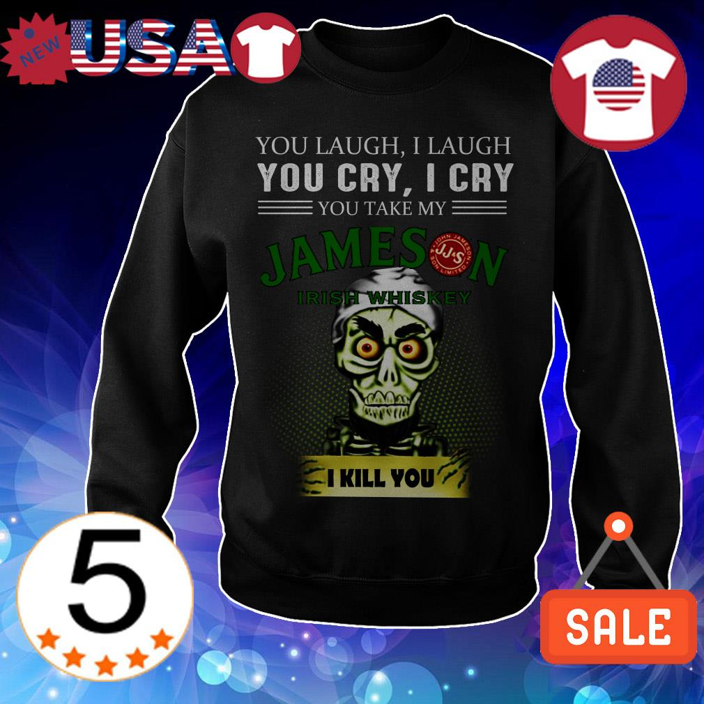 Jeff Dunham you laugh i laugh you cry i cry you offend my Jameson Irish Whiskey i will kill you shirt