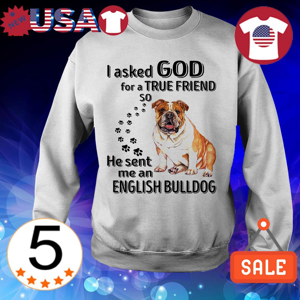 I asked God for a true friend so he sent me an English Bulldog shirt
