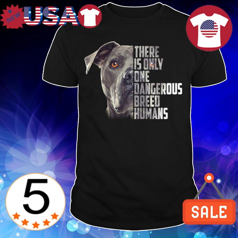 There is only one dangerous breed humans dog shirt
