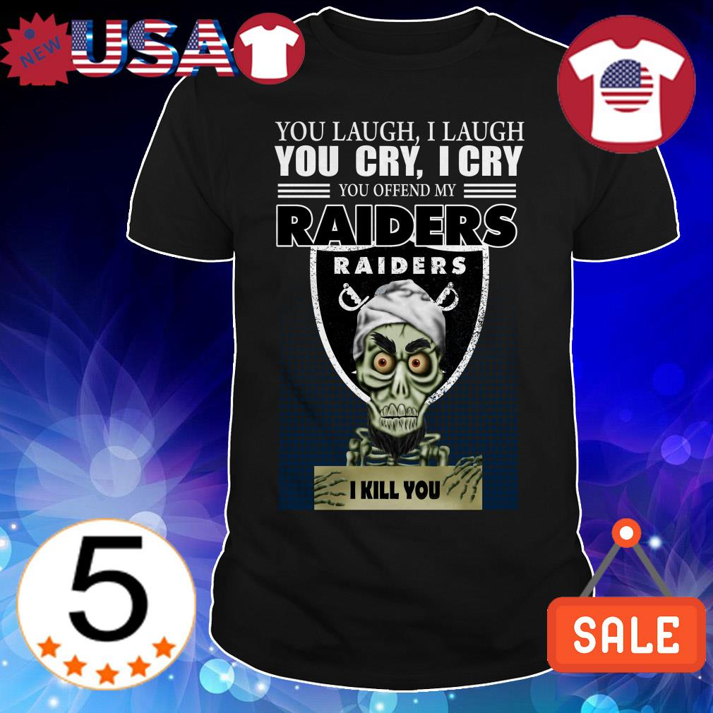Jeff Dunham you laugh i laugh you cry i cry you offend my Oakland Raiders i will kill you shirt