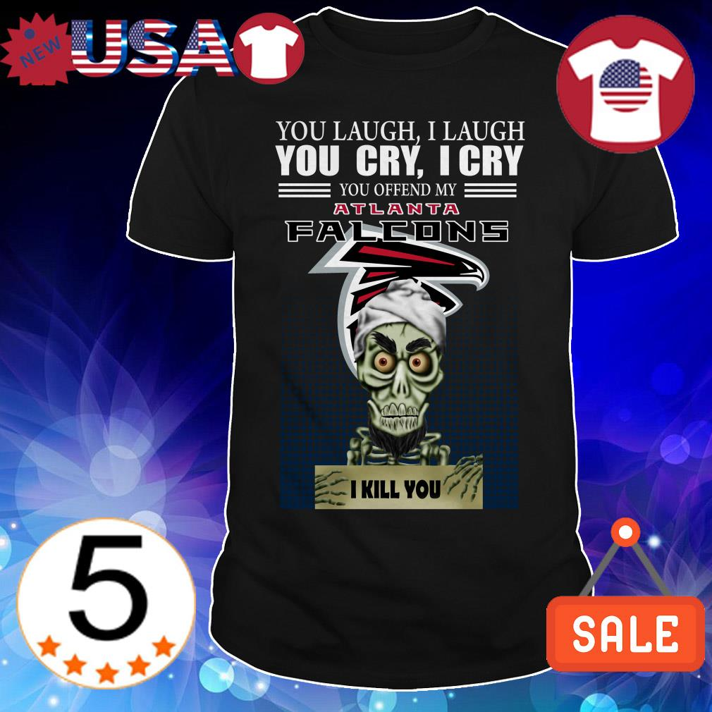 Jeff Dunham you laugh i laugh you cry i cry you offend my Atlanta Falcons i will kill you shirt