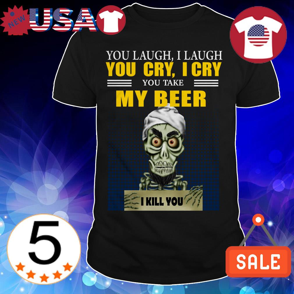 Jeff Dunham you laugh i laugh you cry i cry you take my beer i kill you shirt