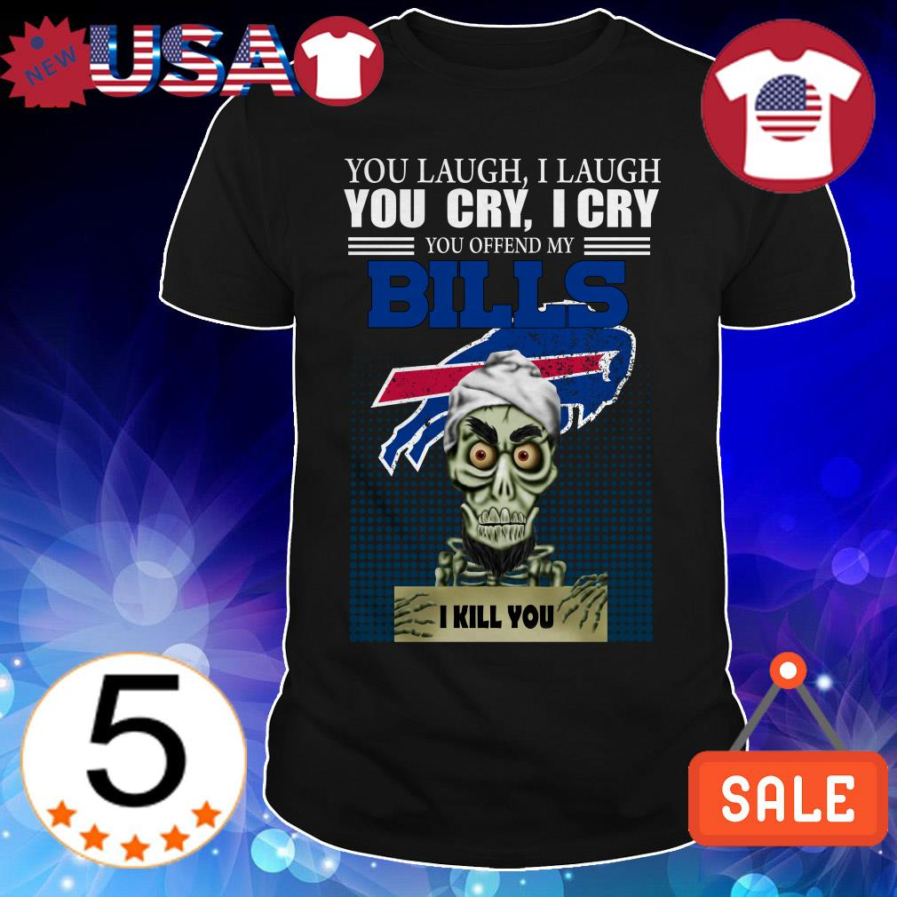Jeff Dunham you laugh i laugh you cry i cry you offend my Buffalo Bills i will kill you shirt