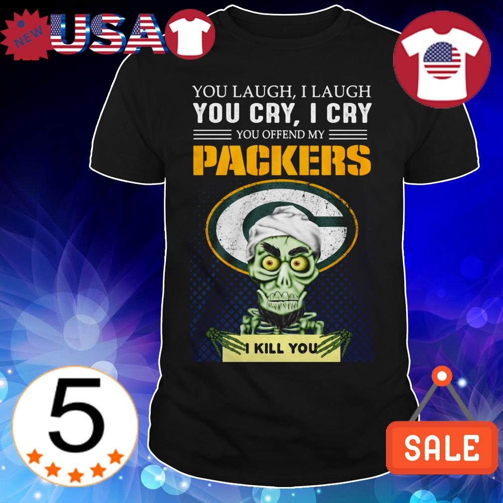 Jeff Dunham you laugh i laugh you cry i cry you offend my Green Bay Packers i will kill you shirt