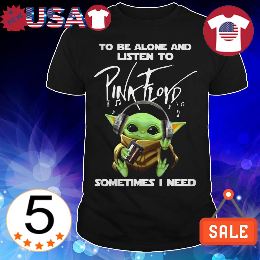Star Wars Baby Yoda to be alone and listen to Pink Floyd sometimes i need shirt