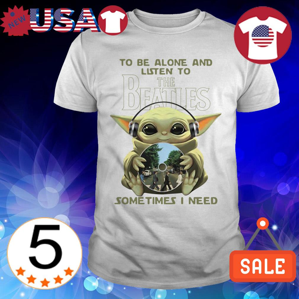 Star Wars Baby Yoda wearing headphone to be alone and listen to the Beatles sometimes i need shirt