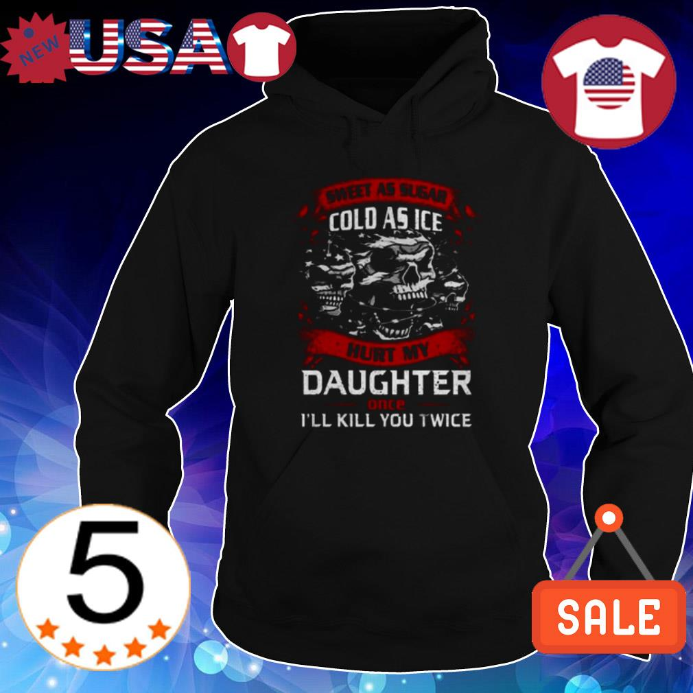 Sweat at sugar cold as ice hurt my daughter once I'll kill you twice shirt