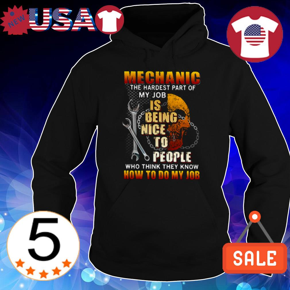 Mechanic the hardest part of my job is being nice to people who think they know how to do my job shirt