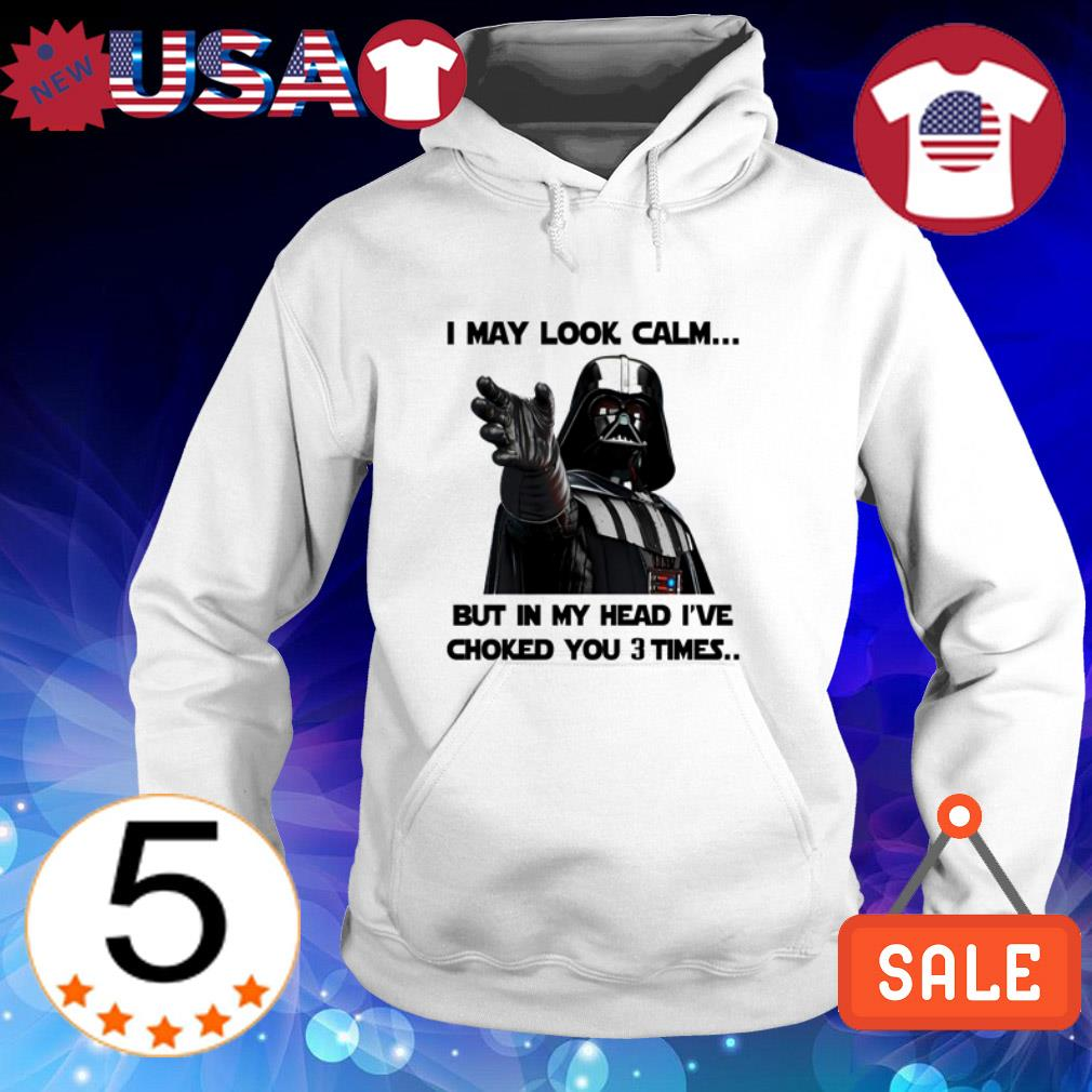 Darth Vader I may look calm but in my head I've choked you 3 times shirt