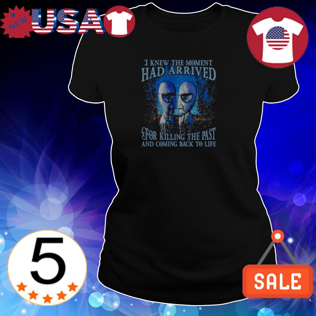 I knew the moment has arrived for killing the past and coming back to life shirt