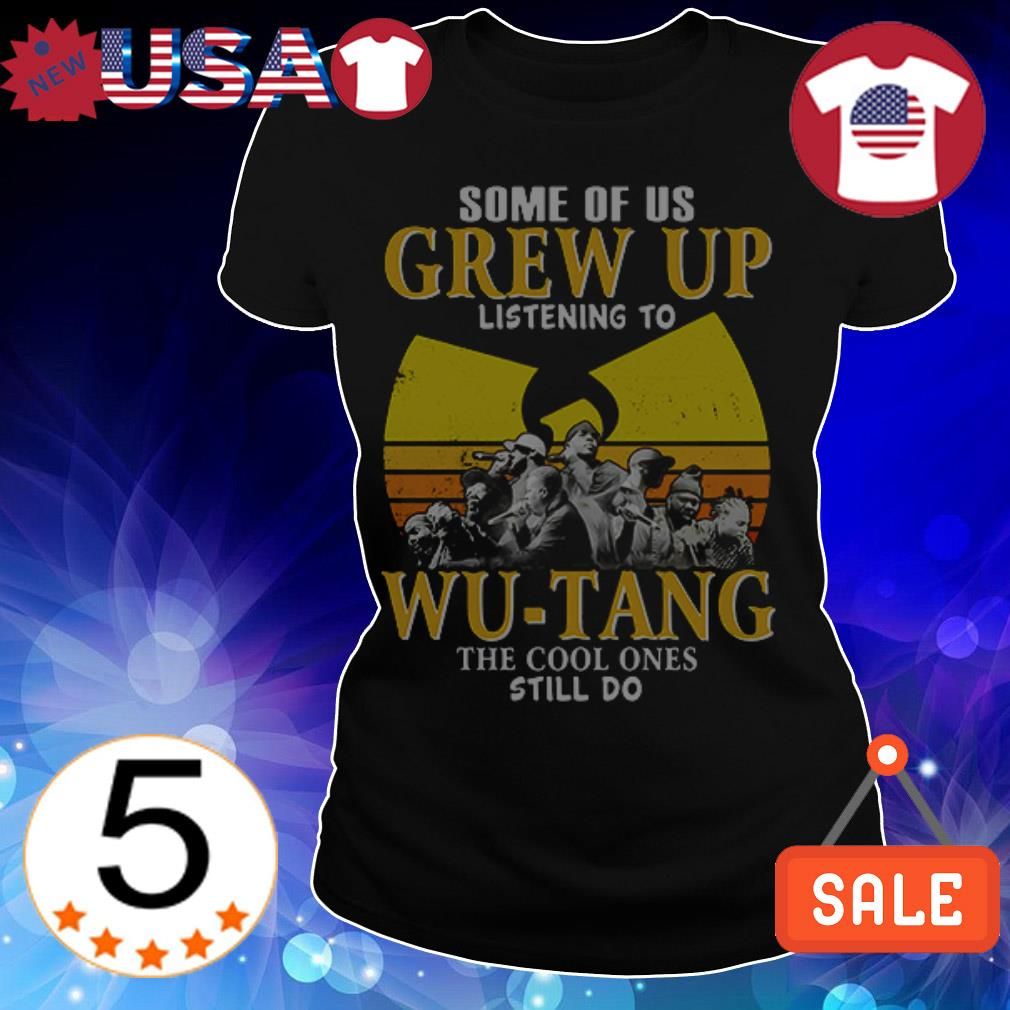 Some of us grew up listening to Wu-Tang the cool ones still do shirt