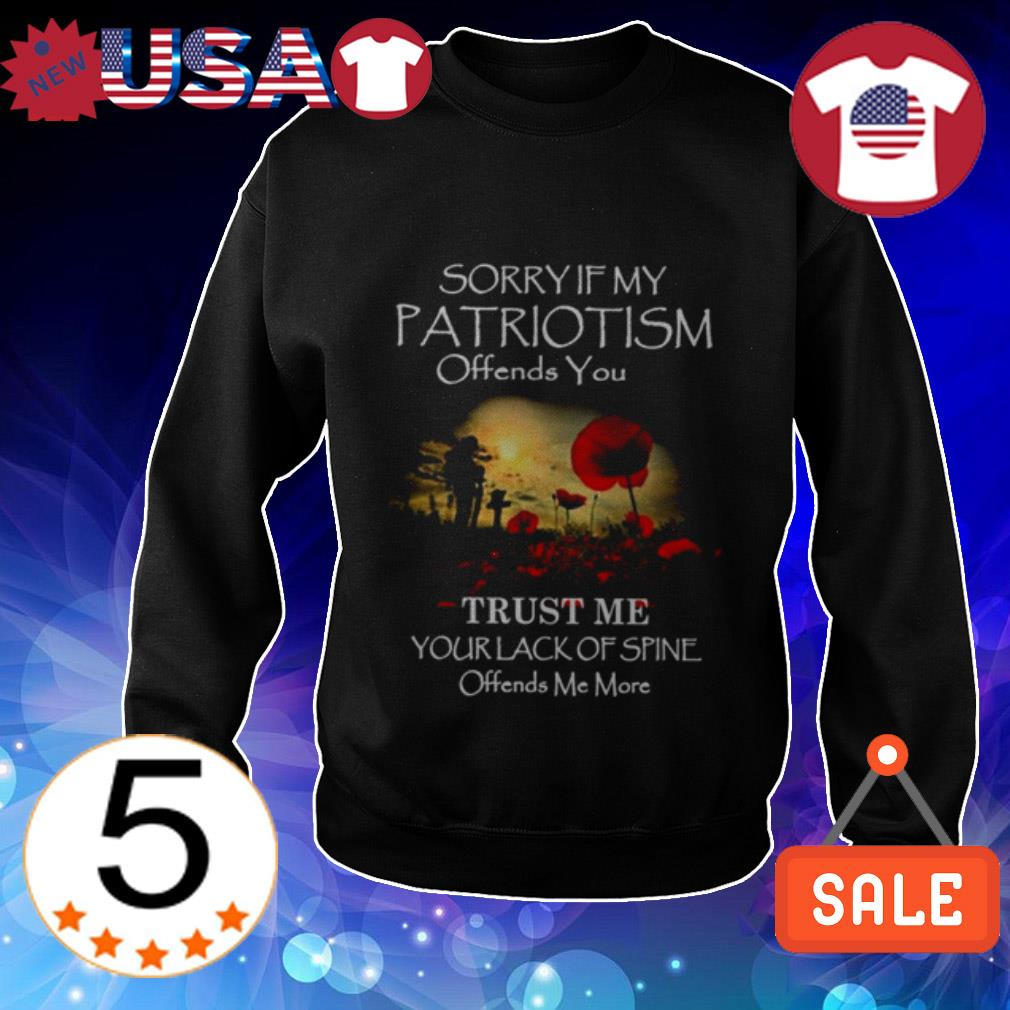 Sorry if my Patriotism offends you trust me your lack of spine offends me more shirt
