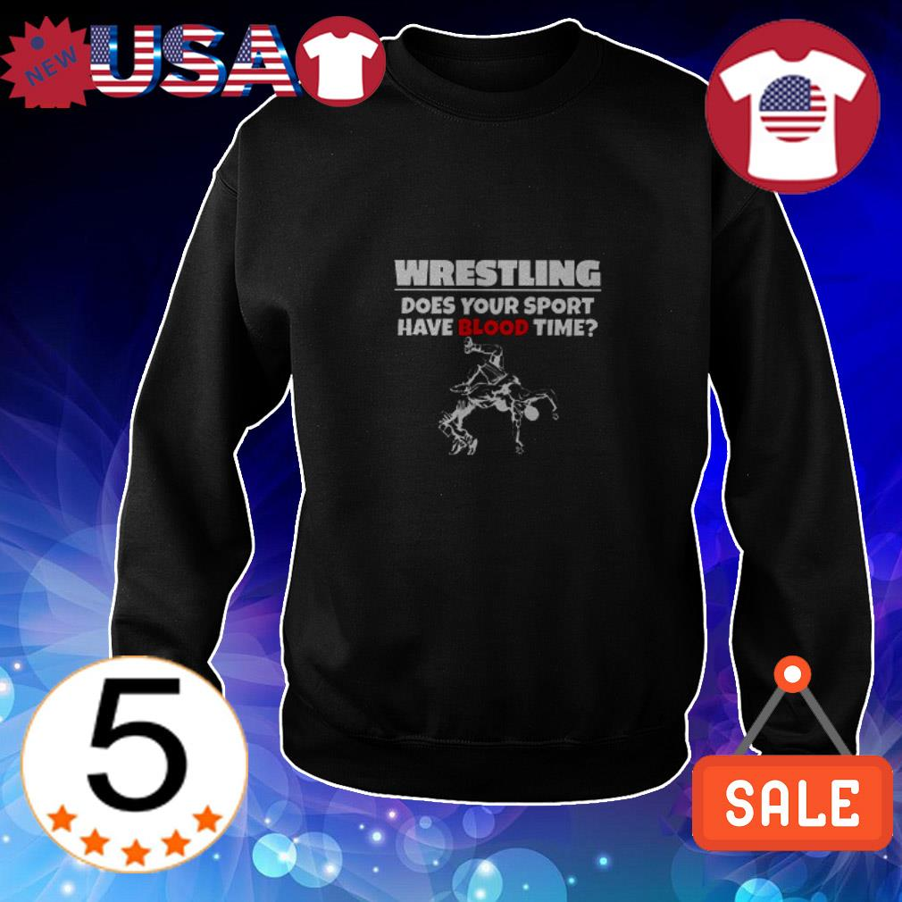Wrestling does your sport have blood time shirt
