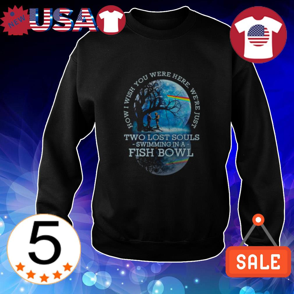 How I wish you were here we're just two lost souls swimming in a fish bowl shirt