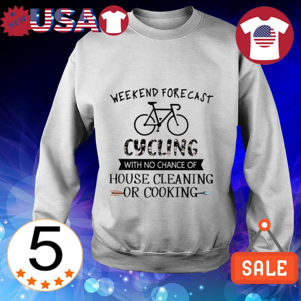 Weekend forecast Cycling with no chance of house cleaning or cooking shirt