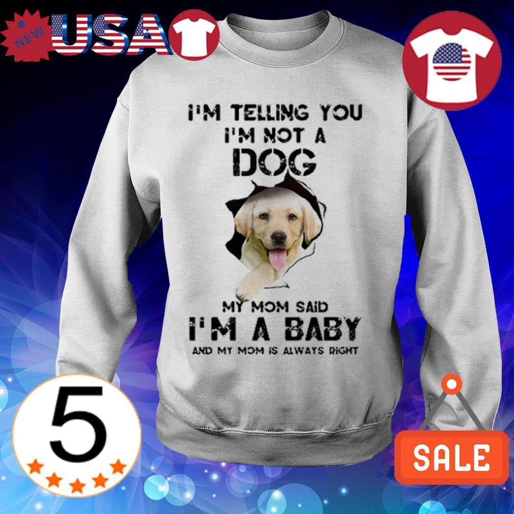 Labrador Retriever when people say i'm just a Dog but my mom said i'm a baby and my mom is always right shirt