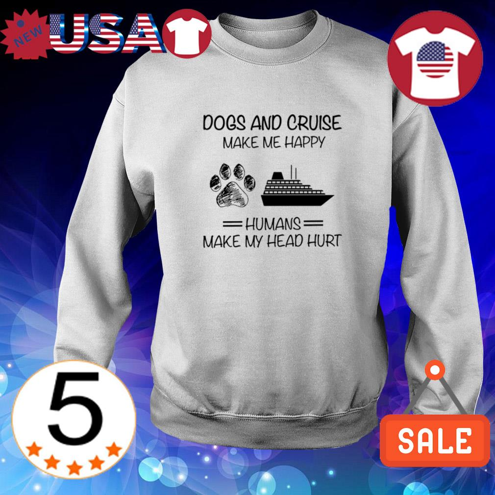 Dogs and Cruise make me happy humans make my head hurt shirt