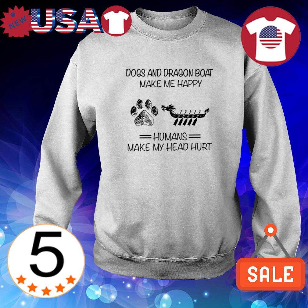 Dogs and Dragon Boat make me happy humans make my head hurt shirt