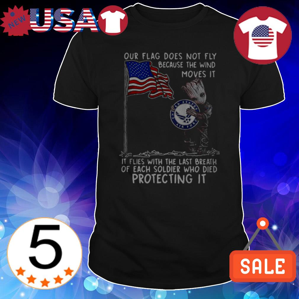 Baby Groot hug United States Air Force our flag does not fly because the wind moves it shirt
