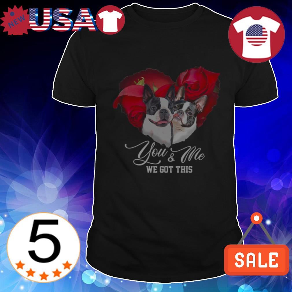 Boston Terrier you and me we got this shirt