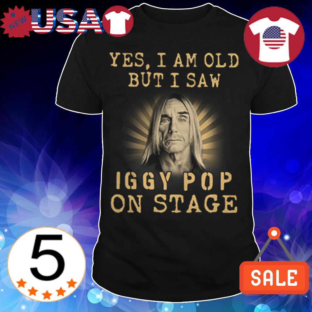 Yes I am old but I saw Iggy Pop on stage shirt