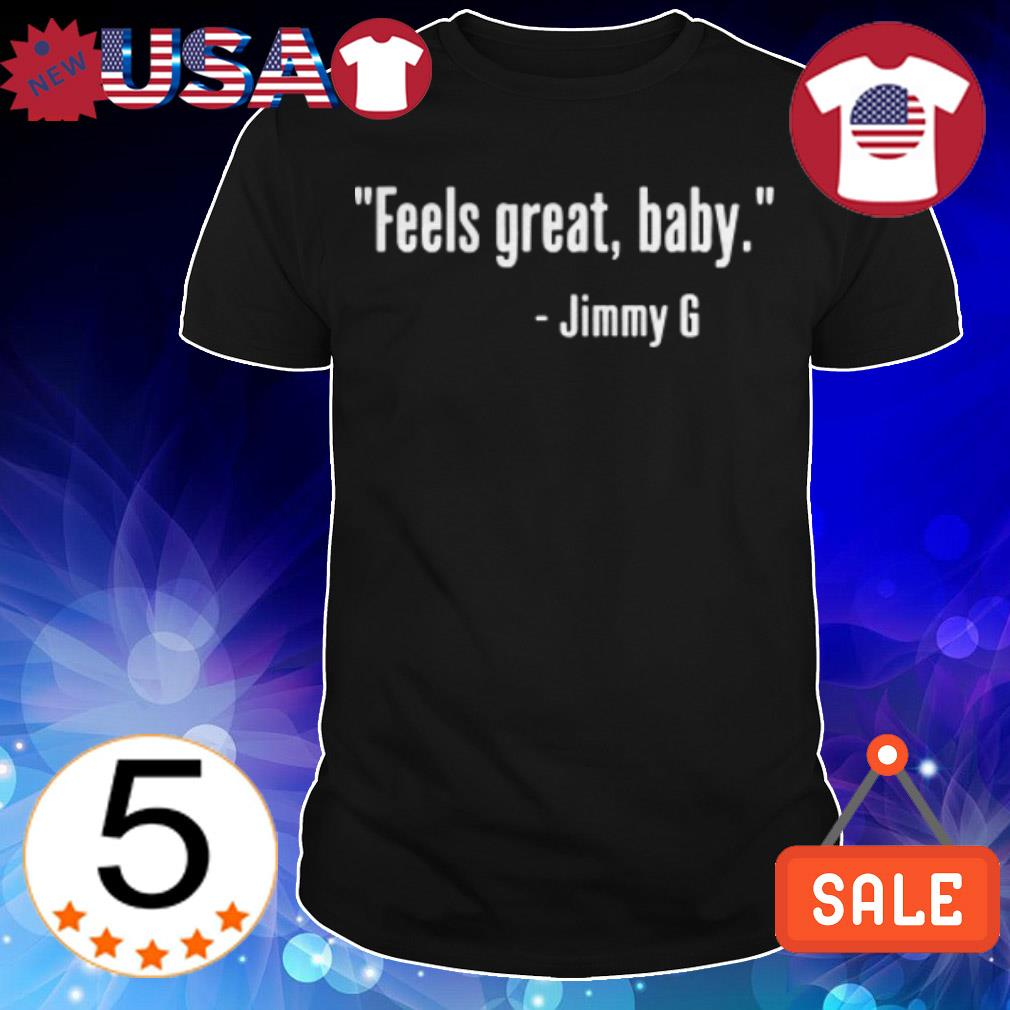Feels Great baby Jimmy G shirt, sweater, hoodie, and ladies tee