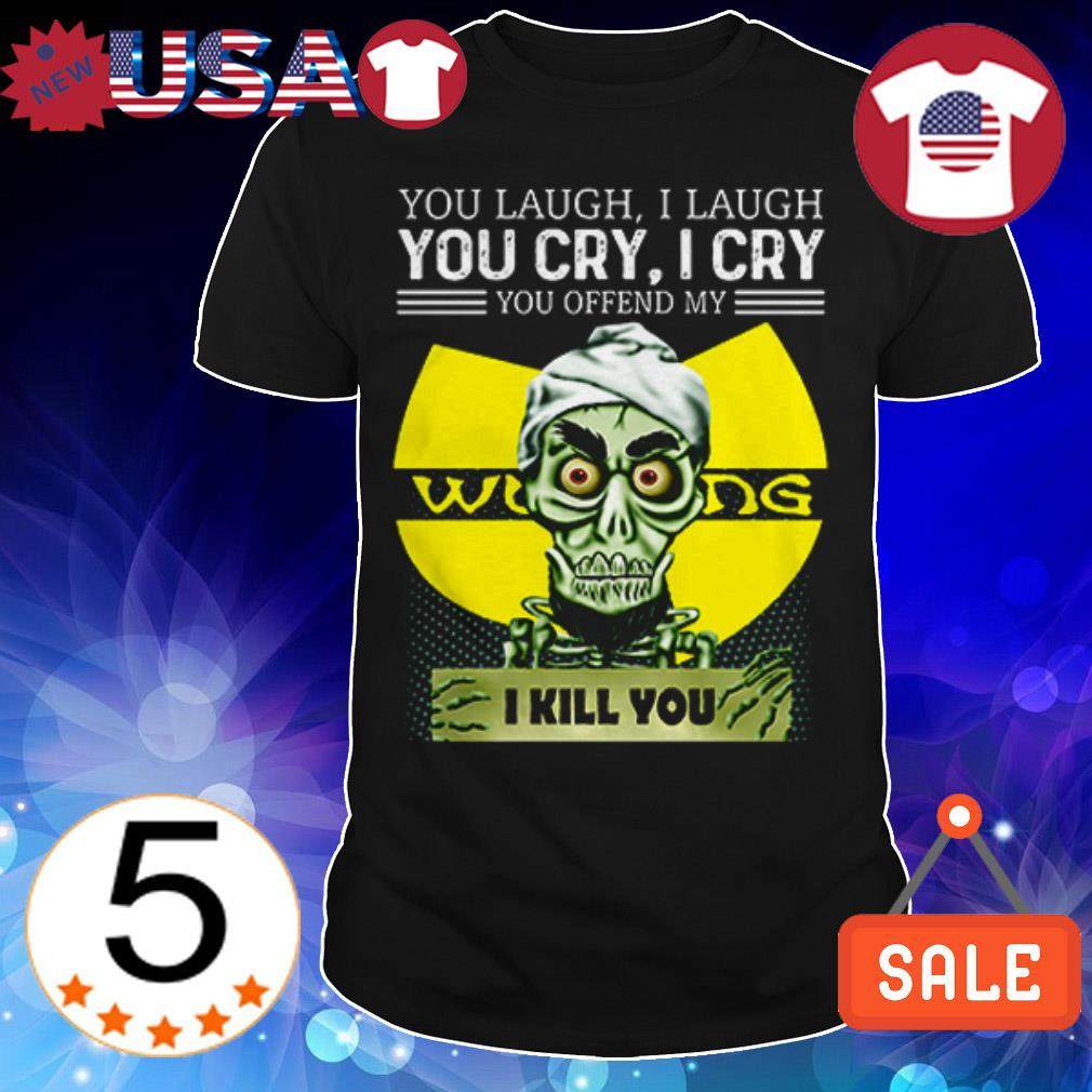 Jeff Dunham you laugh i laugh you cry i cry you offend my Wu Tang I will kill you shirt