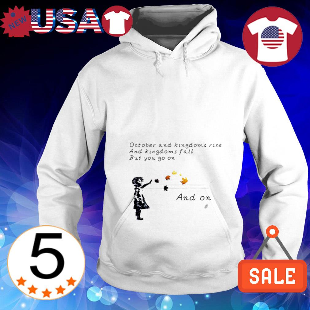 October and kingdoms rise and kingdoms fall but you go on and on Hoodie