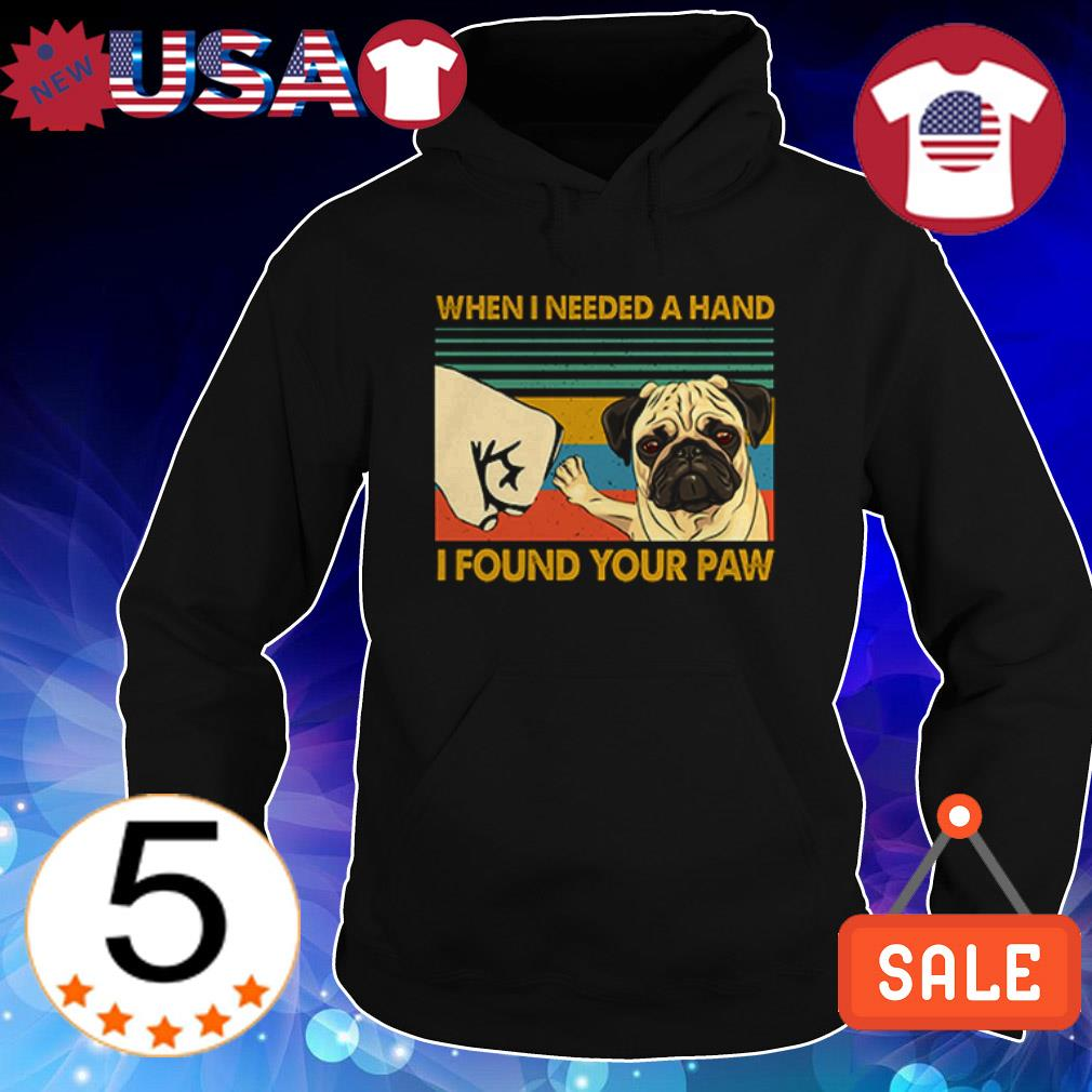 Pug when I needed a hand i found you paw shirt