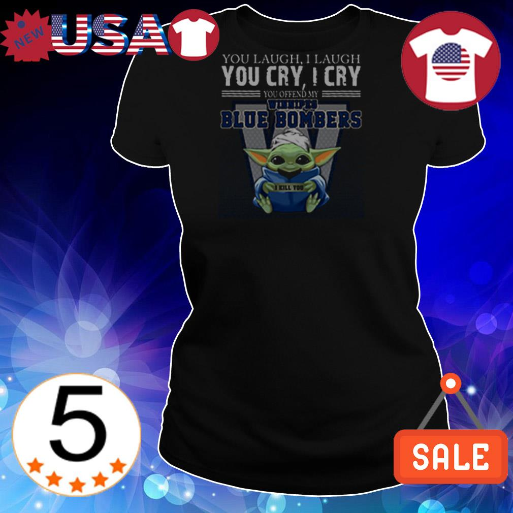 Baby Yoda you laugh I laugh you cry I cry you ofend my Winnipeg Blue Bombers I will kill you shirt