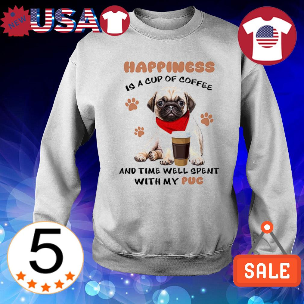 Happiness is a cup of Coffee and time well spent with my Pug shirt
