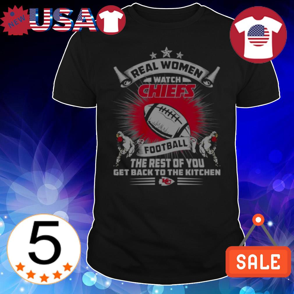 Real women watch Kansas City Chiefs football the rest of you get back to the kitchen shirt