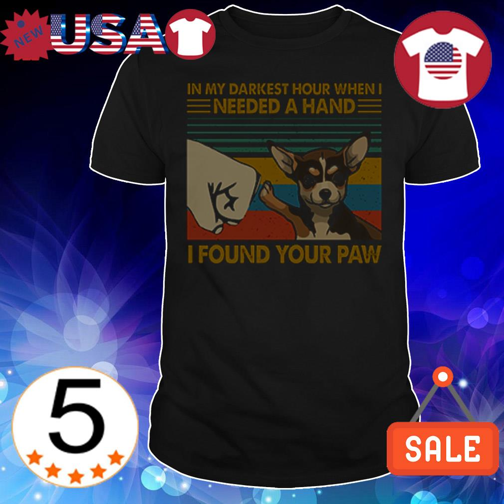Chihuahua In my darkest hour when I needed a hand I found your paw shirt
