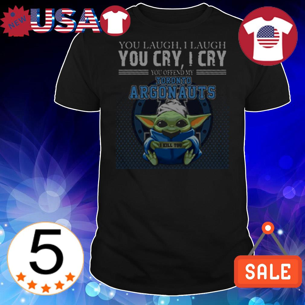 Baby Yoda you laugh I laugh you cry I cry you offend my Toronto Argonauts I will kill you shirt