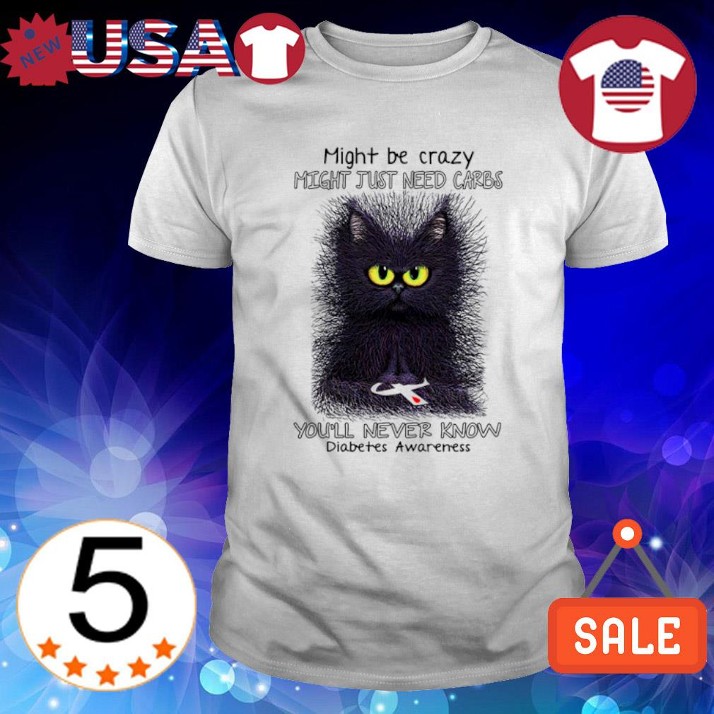 Cat might be crazy might just need carbs you'll never know shirt