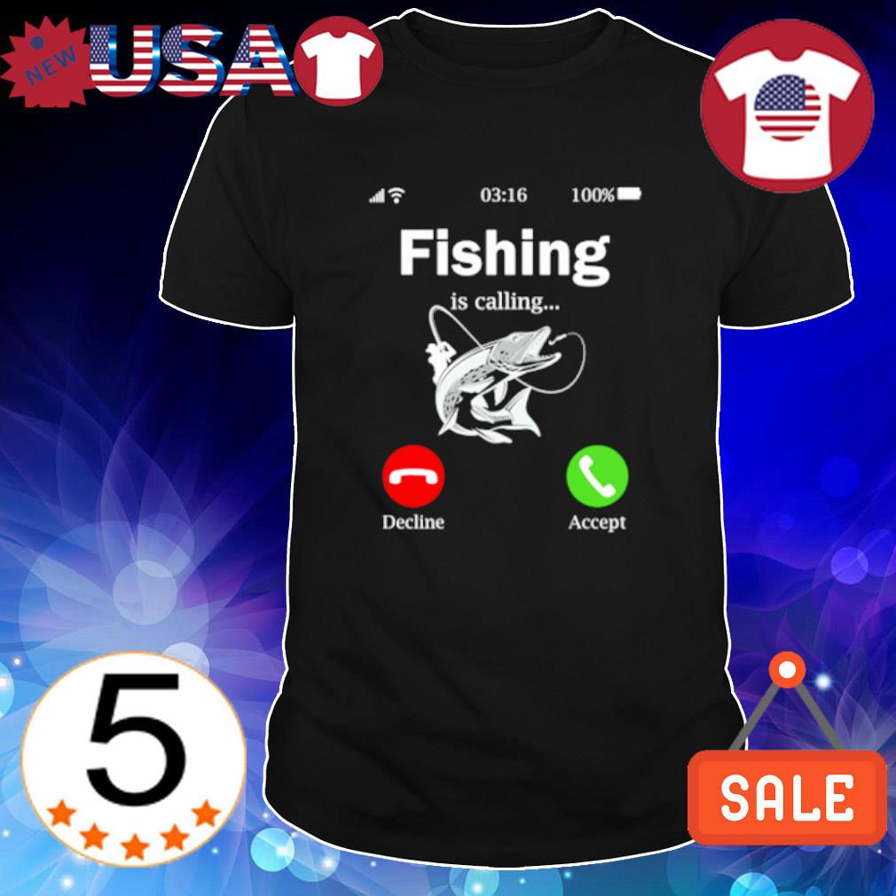 Fishing is calling and I must go shirt