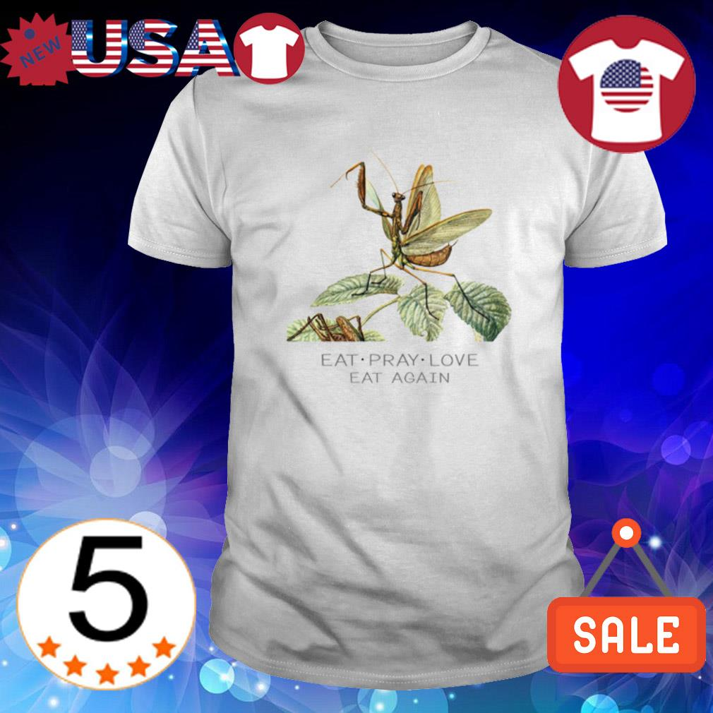 Mantis Eat Pray Love eat again shirt